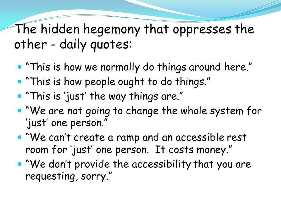 The hidden hegemony that oppresses the other - daily quotes: This is how we normally do things around here. This is how people ought to do things. This is 'just' the way things are. We are not going to change the whole system for 'just' one person. We can't create a ramp and an accessible rest room for 'just' one person.