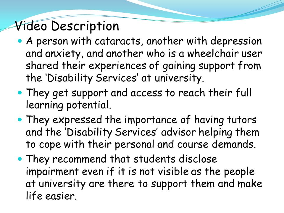Video Description A person with cataracts, another with depression and anxiety, and another who is a wheelchair user shared their experiences of gaining support from the 'Disability Services' at university.