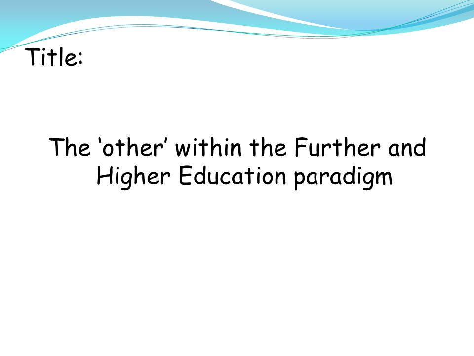 Title: The 'other' within the Further and Higher Education paradigm