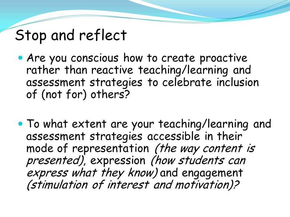 Stop and reflect Are you conscious how to create proactive rather than reactive teaching/learning and assessment strategies to celebrate inclusion of (not for) others.