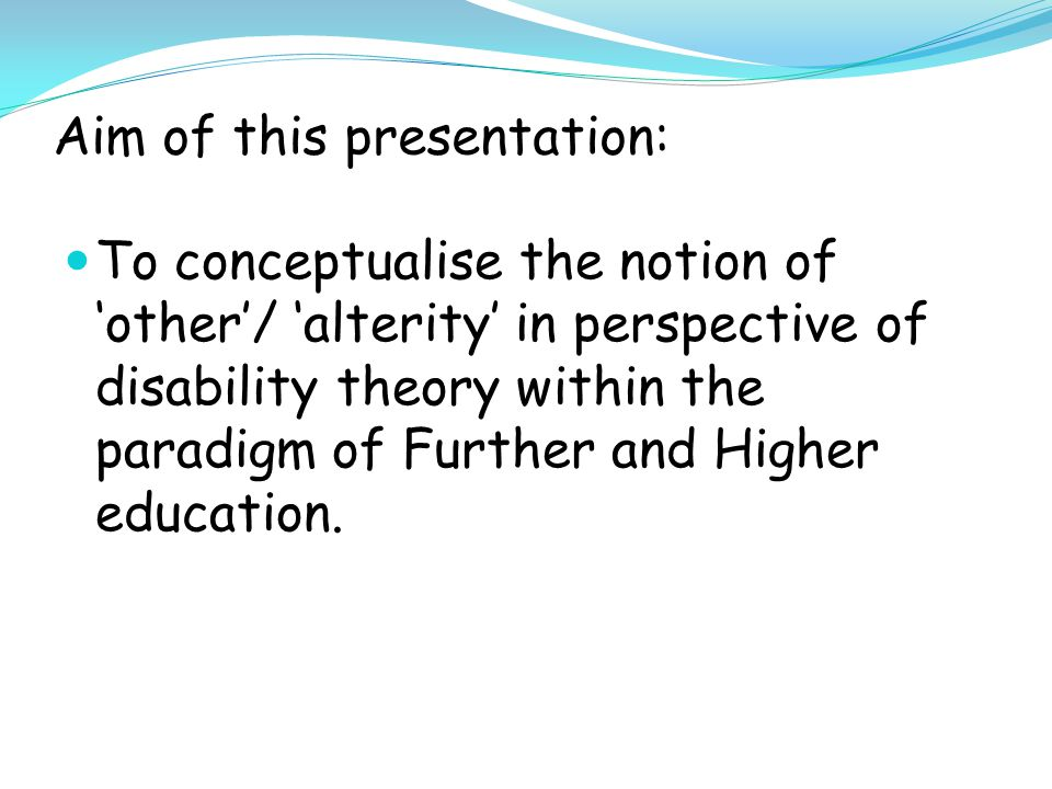 Aim of this presentation: To conceptualise the notion of 'other'/ 'alterity' in perspective of disability theory within the paradigm of Further and Higher education.