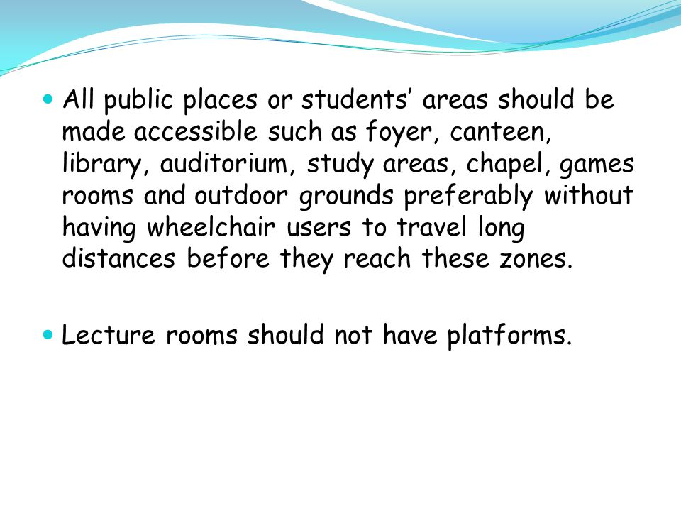 All public places or students' areas should be made accessible such as foyer, canteen, library, auditorium, study areas, chapel, games rooms and outdoor grounds preferably without having wheelchair users to travel long distances before they reach these zones.