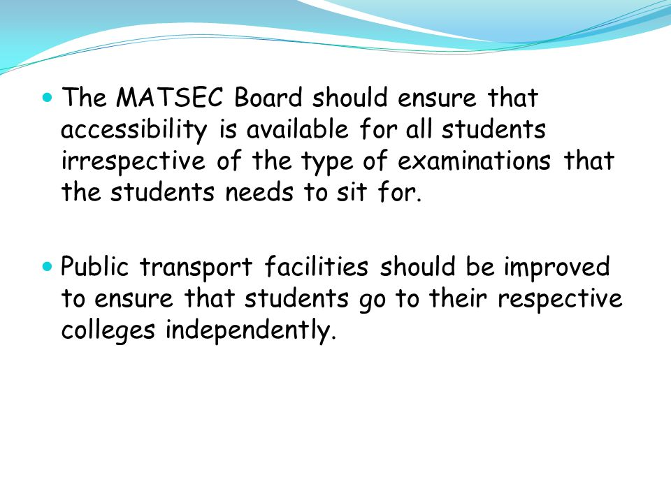 The MATSEC Board should ensure that accessibility is available for all students irrespective of the type of examinations that the students needs to sit for.