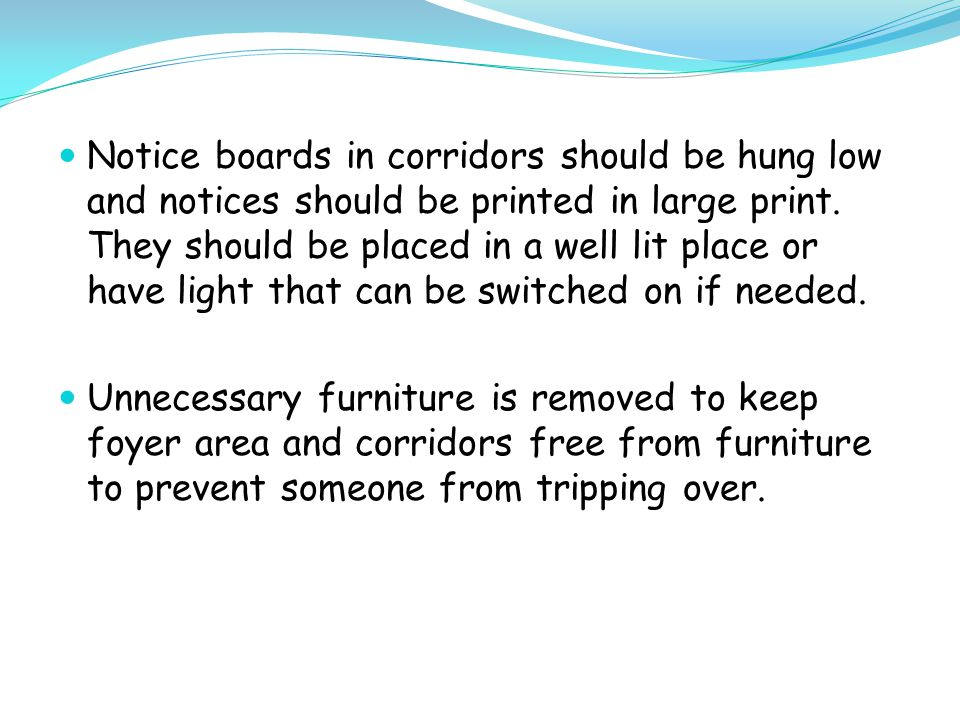 Notice boards in corridors should be hung low and notices should be printed in large print.