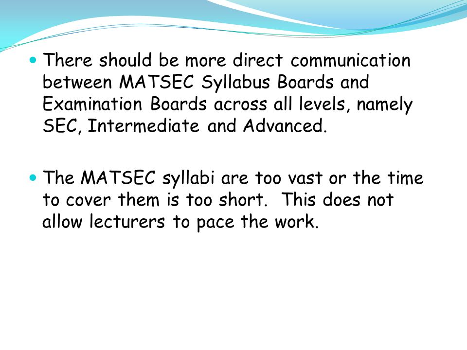 There should be more direct communication between MATSEC Syllabus Boards and Examination Boards across all levels, namely SEC, Intermediate and Advanced.