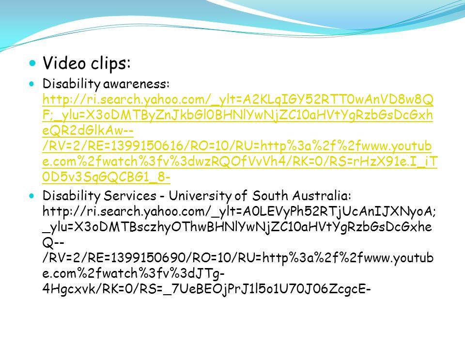 Video clips: Disability awareness: http://ri.search.yahoo.com/_ylt=A2KLqIGY52RTT0wAnVD8w8Q F;_ylu=X3oDMTByZnJkbGl0BHNlYwNjZC10aHVtYgRzbGsDcGxh eQR2dGlkAw-- /RV=2/RE=1399150616/RO=10/RU=http%3a%2f%2fwww.youtub e.com%2fwatch%3fv%3dwzRQOfVvVh4/RK=0/RS=rHzX91e.I_iT 0D5v3SqGQCBG1_8- http://ri.search.yahoo.com/_ylt=A2KLqIGY52RTT0wAnVD8w8Q F;_ylu=X3oDMTByZnJkbGl0BHNlYwNjZC10aHVtYgRzbGsDcGxh eQR2dGlkAw-- /RV=2/RE=1399150616/RO=10/RU=http%3a%2f%2fwww.youtub e.com%2fwatch%3fv%3dwzRQOfVvVh4/RK=0/RS=rHzX91e.I_iT 0D5v3SqGQCBG1_8- Disability Services - University of South Australia: http://ri.search.yahoo.com/_ylt=A0LEVyPh52RTjUcAnIJXNyoA; _ylu=X3oDMTBsczhyOThwBHNlYwNjZC10aHVtYgRzbGsDcGxhe Q-- /RV=2/RE=1399150690/RO=10/RU=http%3a%2f%2fwww.youtub e.com%2fwatch%3fv%3dJTg- 4Hgcxvk/RK=0/RS=_7UeBEOjPrJ1l5o1U70J06ZcgcE-