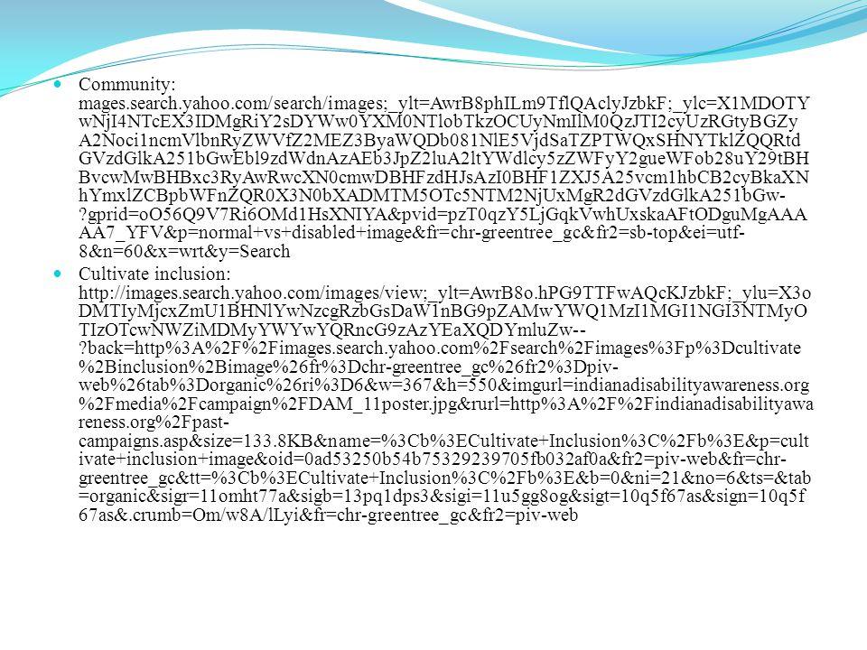 Community: mages.search.yahoo.com/search/images;_ylt=AwrB8phILm9TflQAclyJzbkF;_ylc=X1MDOTY wNjI4NTcEX3IDMgRiY2sDYWw0YXM0NTlobTkzOCUyNmIlM0QzJTI2cyUzRGtyBGZy A2Noci1ncmVlbnRyZWVfZ2MEZ3ByaWQDb081NlE5VjdSaTZPTWQxSHNYTklZQQRtd GVzdGlkA251bGwEbl9zdWdnAzAEb3JpZ2luA2ltYWdlcy5zZWFyY2gueWFob28uY29tBH BvcwMwBHBxc3RyAwRwcXN0cmwDBHFzdHJsAzI0BHF1ZXJ5A25vcm1hbCB2cyBkaXN hYmxlZCBpbWFnZQR0X3N0bXADMTM5OTc5NTM2NjUxMgR2dGVzdGlkA251bGw- gprid=oO56Q9V7Ri6OMd1HsXNIYA&pvid=pzT0qzY5LjGqkVwhUxskaAFtODguMgAAA AA7_YFV&p=normal+vs+disabled+image&fr=chr-greentree_gc&fr2=sb-top&ei=utf- 8&n=60&x=wrt&y=Search Cultivate inclusion: http://images.search.yahoo.com/images/view;_ylt=AwrB8o.hPG9TTFwAQcKJzbkF;_ylu=X3o DMTIyMjcxZmU1BHNlYwNzcgRzbGsDaW1nBG9pZAMwYWQ1MzI1MGI1NGI3NTMyO TIzOTcwNWZiMDMyYWYwYQRncG9zAzYEaXQDYmluZw-- back=http%3A%2F%2Fimages.search.yahoo.com%2Fsearch%2Fimages%3Fp%3Dcultivate %2Binclusion%2Bimage%26fr%3Dchr-greentree_gc%26fr2%3Dpiv- web%26tab%3Dorganic%26ri%3D6&w=367&h=550&imgurl=indianadisabilityawareness.org %2Fmedia%2Fcampaign%2FDAM_11poster.jpg&rurl=http%3A%2F%2Findianadisabilityawa reness.org%2Fpast- campaigns.asp&size=133.8KB&name=%3Cb%3ECultivate+Inclusion%3C%2Fb%3E&p=cult ivate+inclusion+image&oid=0ad53250b54b75329239705fb032af0a&fr2=piv-web&fr=chr- greentree_gc&tt=%3Cb%3ECultivate+Inclusion%3C%2Fb%3E&b=0&ni=21&no=6&ts=&tab =organic&sigr=11omht77a&sigb=13pq1dps3&sigi=11u5gg8og&sigt=10q5f67as&sign=10q5f 67as&.crumb=Om/w8A/lLyi&fr=chr-greentree_gc&fr2=piv-web