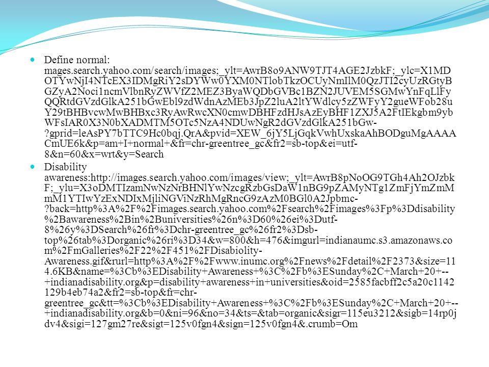 Define normal: mages.search.yahoo.com/search/images;_ylt=AwrB8o9ANW9TJT4AGE2JzbkF;_ylc=X1MD OTYwNjI4NTcEX3IDMgRiY2sDYWw0YXM0NTlobTkzOCUyNmIlM0QzJTI2cyUzRGtyB GZyA2Noci1ncmVlbnRyZWVfZ2MEZ3ByaWQDbGVBc1BZN2JUVEM5SGMwYnFqLlFy QQRtdGVzdGlkA251bGwEbl9zdWdnAzMEb3JpZ2luA2ltYWdlcy5zZWFyY2gueWFob28u Y29tBHBvcwMwBHBxc3RyAwRwcXN0cmwDBHFzdHJsAzEyBHF1ZXJ5A2FtIEkgbm9yb WFsIAR0X3N0bXADMTM5OTc5NzA4NDUwNgR2dGVzdGlkA251bGw- gprid=leAsPY7bTTC9Hc0bqj.QrA&pvid=XEW_6jY5LjGqkVwhUxskaAhBODguMgAAAA CmUE6k&p=am+I+normal+&fr=chr-greentree_gc&fr2=sb-top&ei=utf- 8&n=60&x=wrt&y=Search Disability awareness:http://images.search.yahoo.com/images/view;_ylt=AwrB8pNoOG9TGh4Ah2OJzbk F;_ylu=X3oDMTIzamNwNzNrBHNlYwNzcgRzbGsDaW1nBG9pZAMyNTg1ZmFjYmZmM mM1YTIwYzExNDIxMjliNGViNzRhMgRncG9zAzM0BGl0A2Jpbmc- back=http%3A%2F%2Fimages.search.yahoo.com%2Fsearch%2Fimages%3Fp%3Ddisability %2Bawareness%2Bin%2Buniversities%26n%3D60%26ei%3Dutf- 8%26y%3DSearch%26fr%3Dchr-greentree_gc%26fr2%3Dsb- top%26tab%3Dorganic%26ri%3D34&w=800&h=476&imgurl=indianaumc.s3.amazonaws.co m%2FmGalleries%2F22%2F451%2FDisabiolity- Awareness.gif&rurl=http%3A%2F%2Fwww.inumc.org%2Fnews%2Fdetail%2F2373&size=11 4.6KB&name=%3Cb%3EDisability+Awareness+%3C%2Fb%3ESunday%2C+March+20+-- +indianadisability.org&p=disability+awareness+in+universities&oid=2585facbff2c5a20c1142 129b4eb74a2&fr2=sb-top&fr=chr- greentree_gc&tt=%3Cb%3EDisability+Awareness+%3C%2Fb%3ESunday%2C+March+20+-- +indianadisability.org&b=0&ni=96&no=34&ts=&tab=organic&sigr=115eu3212&sigb=14rp0j dv4&sigi=127gm27re&sigt=125v0fgn4&sign=125v0fgn4&.crumb=Om