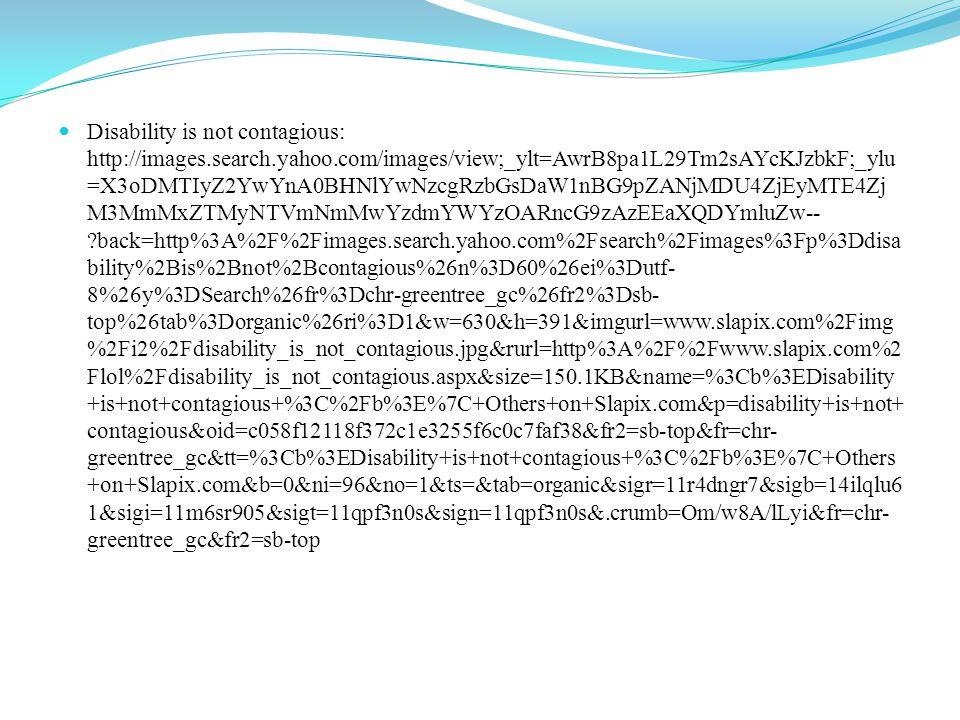 Disability is not contagious: http://images.search.yahoo.com/images/view;_ylt=AwrB8pa1L29Tm2sAYcKJzbkF;_ylu =X3oDMTIyZ2YwYnA0BHNlYwNzcgRzbGsDaW1nBG9pZANjMDU4ZjEyMTE4Zj M3MmMxZTMyNTVmNmMwYzdmYWYzOARncG9zAzEEaXQDYmluZw-- back=http%3A%2F%2Fimages.search.yahoo.com%2Fsearch%2Fimages%3Fp%3Ddisa bility%2Bis%2Bnot%2Bcontagious%26n%3D60%26ei%3Dutf- 8%26y%3DSearch%26fr%3Dchr-greentree_gc%26fr2%3Dsb- top%26tab%3Dorganic%26ri%3D1&w=630&h=391&imgurl=www.slapix.com%2Fimg %2Fi2%2Fdisability_is_not_contagious.jpg&rurl=http%3A%2F%2Fwww.slapix.com%2 Flol%2Fdisability_is_not_contagious.aspx&size=150.1KB&name=%3Cb%3EDisability +is+not+contagious+%3C%2Fb%3E%7C+Others+on+Slapix.com&p=disability+is+not+ contagious&oid=c058f12118f372c1e3255f6c0c7faf38&fr2=sb-top&fr=chr- greentree_gc&tt=%3Cb%3EDisability+is+not+contagious+%3C%2Fb%3E%7C+Others +on+Slapix.com&b=0&ni=96&no=1&ts=&tab=organic&sigr=11r4dngr7&sigb=14ilqlu6 1&sigi=11m6sr905&sigt=11qpf3n0s&sign=11qpf3n0s&.crumb=Om/w8A/lLyi&fr=chr- greentree_gc&fr2=sb-top