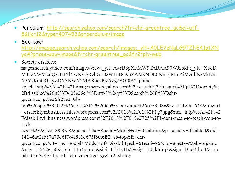 Pendulum: http://search.yahoo.com/search fr=chr-greentree_gc&ei=utf- 8&ilc=12&type=407453&p=pendulum+imagehttp://search.yahoo.com/search fr=chr-greentree_gc&ei=utf- 8&ilc=12&type=407453&p=pendulum+image See-saw: http://images.search.yahoo.com/search/images;_ylt=A0LEVzNgLG9TZhEA1ptXN yoA p=see+saw+image&fr=chr-greentree_gc&fr2=piv-web http://images.search.yahoo.com/search/images;_ylt=A0LEVzNgLG9TZhEA1ptXN yoA p=see+saw+image&fr=chr-greentree_gc&fr2=piv-web Society disables: mages.search.yahoo.com/images/view;_ylt=AwrB8pXFMW9TABAA90WJzbkF;_ylu=X3oD MTIzNWVlcnQxBHNlYwNzcgRzbGsDaW1nBG9pZAMxNDE0NmFjMmZiMzdhNzVkNm Y3YzRmOGUyZDY3NWY2MARncG9zAzg2BGl0A2Jpbmc- back=http%3A%2F%2Fimages.search.yahoo.com%2Fsearch%2Fimages%3Fp%3Dsociety% 2Bdisabled%26n%3D60%26ei%3Dutf-8%26y%3DSearch%26fr%3Dchr- greentree_gc%26fr2%3Dsb- top%26spos%3D12%26nost%3D1%26tab%3Dorganic%26ri%3D86&w=741&h=648&imgurl =disabilityinbusiness.files.wordpress.com%2F2013%2F01%2F1g7.jpg&rurl=http%3A%2F%2 Fdisabilityinbusiness.wordpress.com%2F2013%2F01%2F25%2Fi-dont-mean-to-teach-you-to- suck- eggs%2F&size=89.3KB&name=The+Social+Model+of+Disability&p=society+disabled&oid= 14146ac2fb37a75d6f7c4f8e2d675f60&fr2=sb-top&fr=chr- greentree_gc&tt=The+Social+Model+of+Disability&b=61&ni=96&no=86&ts=&tab=organic &sigr=12r52eca0&sigb=14mtp3qdi&sigi=11o1s31s5&sigt=10uktdrq3&sign=10uktdrq3&.cru mb=Om/w8A/lLyi&fr=chr-greentree_gc&fr2=sb-top