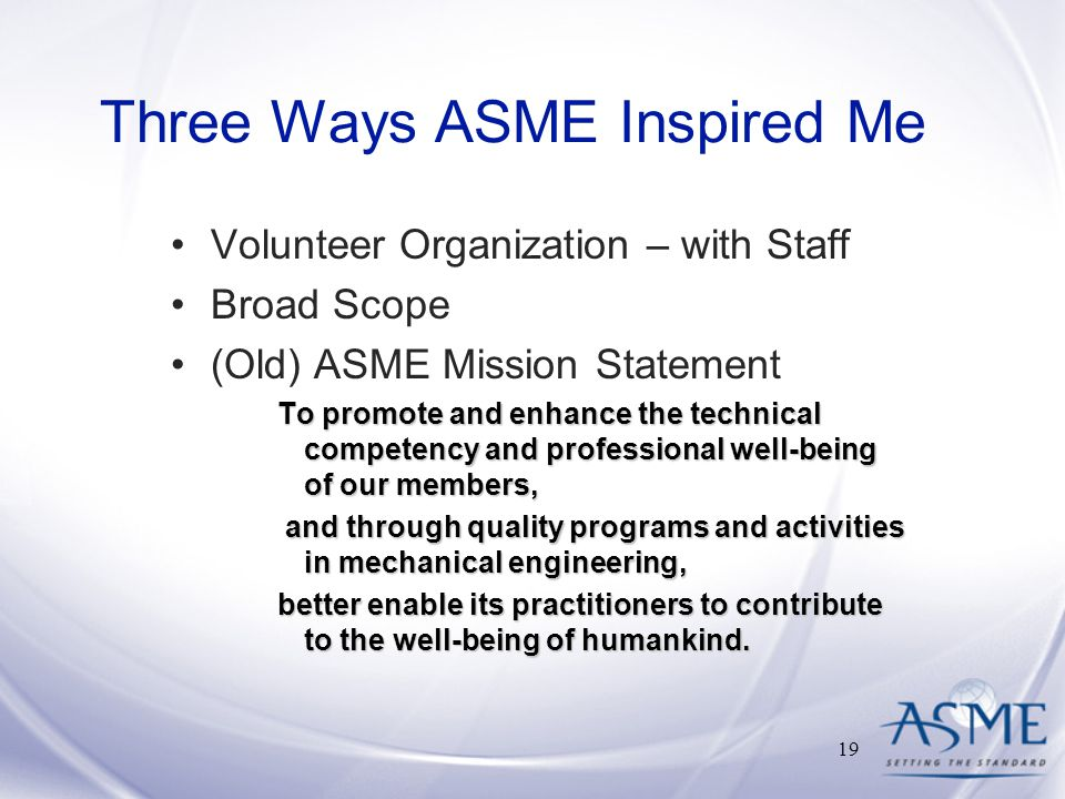 Three Ways ASME Inspired Me Volunteer Organization – with Staff Broad Scope (Old) ASME Mission Statement To promote and enhance the technical competency and professional well-being of our members, and through quality programs and activities in mechanical engineering, and through quality programs and activities in mechanical engineering, better enable its practitioners to contribute to the well-being of humankind.