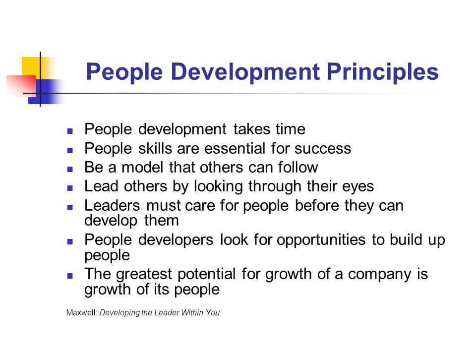 People Development Realize that people are your most valuable asset Place a priority on developing people Be a model for others to follow Pour your leadership efforts into the top 20 percent of your people Expose key leaders to growth opportunities Be able to attract other winners/producers to the common goal Surround yourself with an inner core that complements your leadership