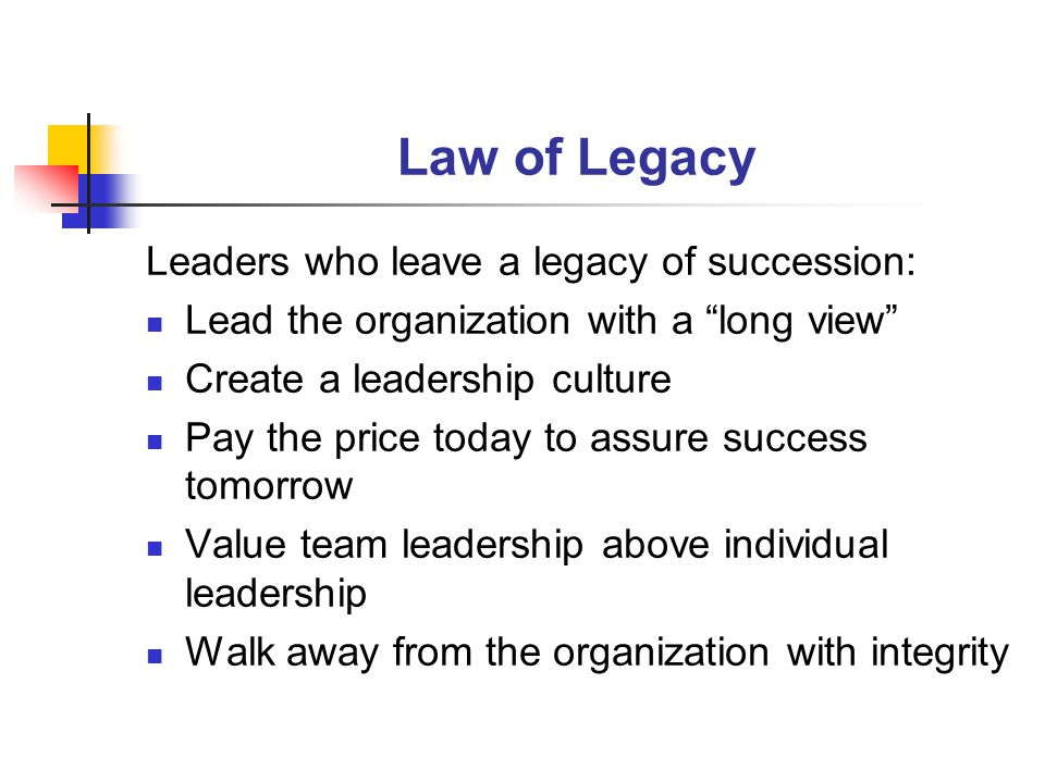 Law of Legacy Leaders who leave a legacy of succession: Lead the organization with a long view Create a leadership culture Pay the price today to assure success tomorrow Value team leadership above individual leadership Walk away from the organization with integrity