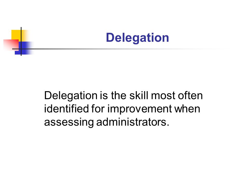 Delegation Delegation is the skill most often identified for improvement when assessing administrators.