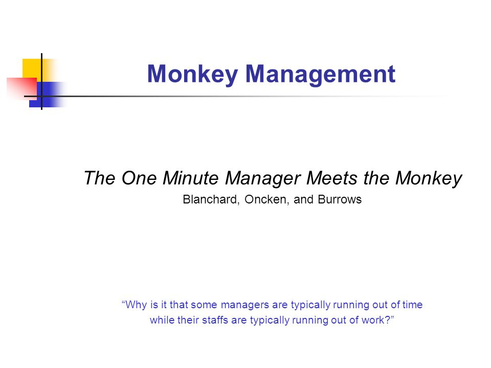 Monkey Management The One Minute Manager Meets the Monkey Blanchard, Oncken, and Burrows Why is it that some managers are typically running out of time while their staffs are typically running out of work