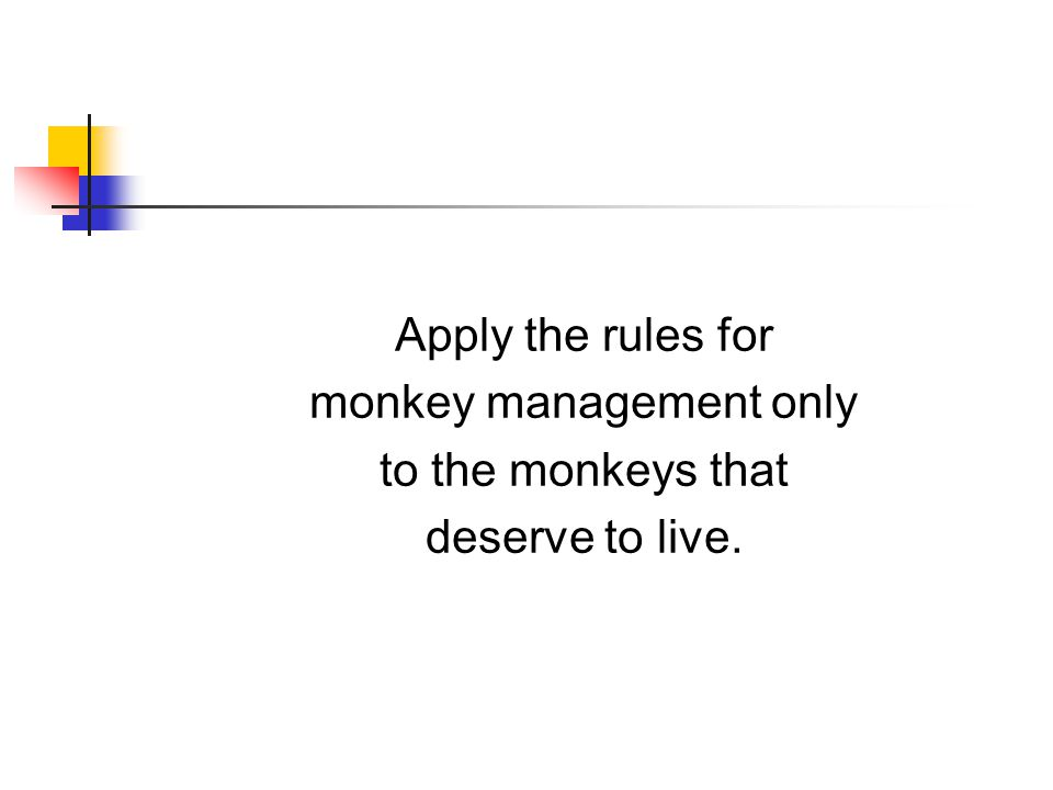 Apply the rules for monkey management only to the monkeys that deserve to live.