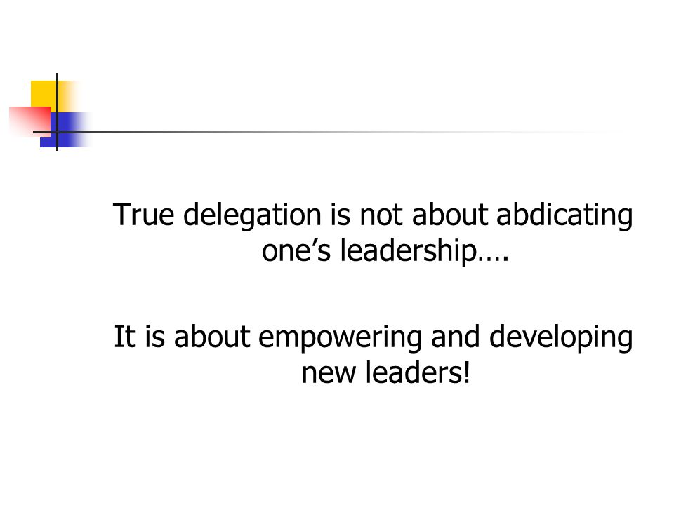True delegation is not about abdicating one's leadership….