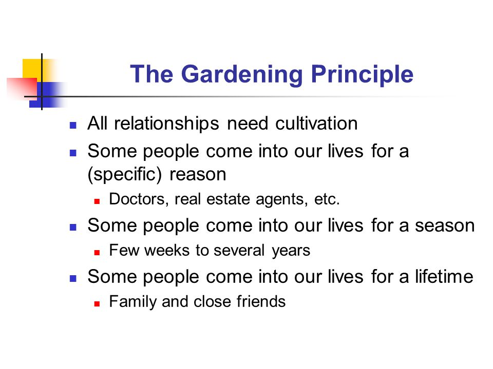 The Gardening Principle All relationships need cultivation Some people come into our lives for a (specific) reason Doctors, real estate agents, etc.