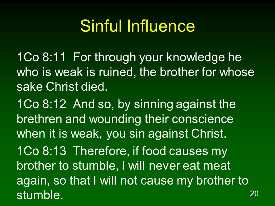 20 Sinful Influence 1Co 8:11 For through your knowledge he who is weak is ruined, the brother for whose sake Christ died.
