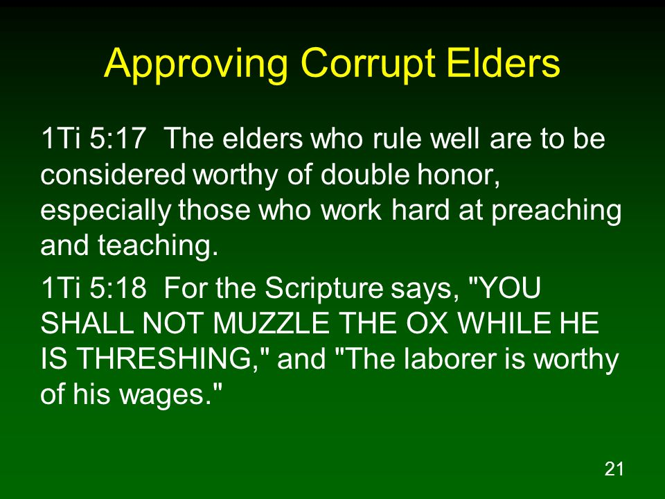 21 Approving Corrupt Elders 1Ti 5:17 The elders who rule well are to be considered worthy of double honor, especially those who work hard at preaching and teaching.