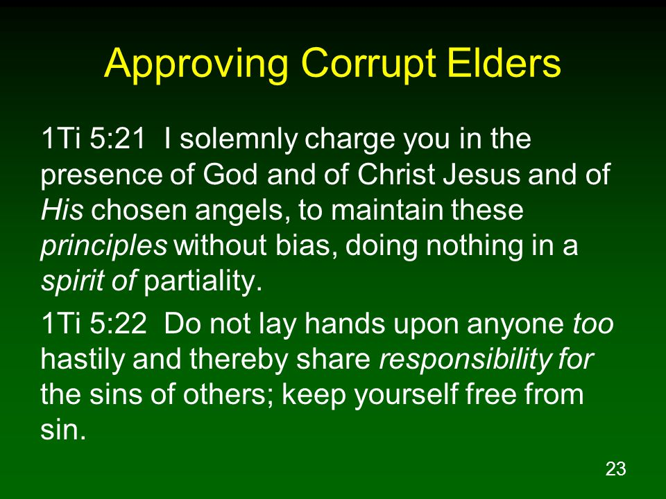 23 Approving Corrupt Elders 1Ti 5:21 I solemnly charge you in the presence of God and of Christ Jesus and of His chosen angels, to maintain these principles without bias, doing nothing in a spirit of partiality.