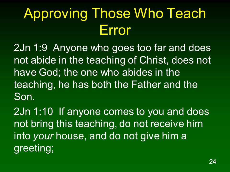 24 Approving Those Who Teach Error 2Jn 1:9 Anyone who goes too far and does not abide in the teaching of Christ, does not have God; the one who abides in the teaching, he has both the Father and the Son.