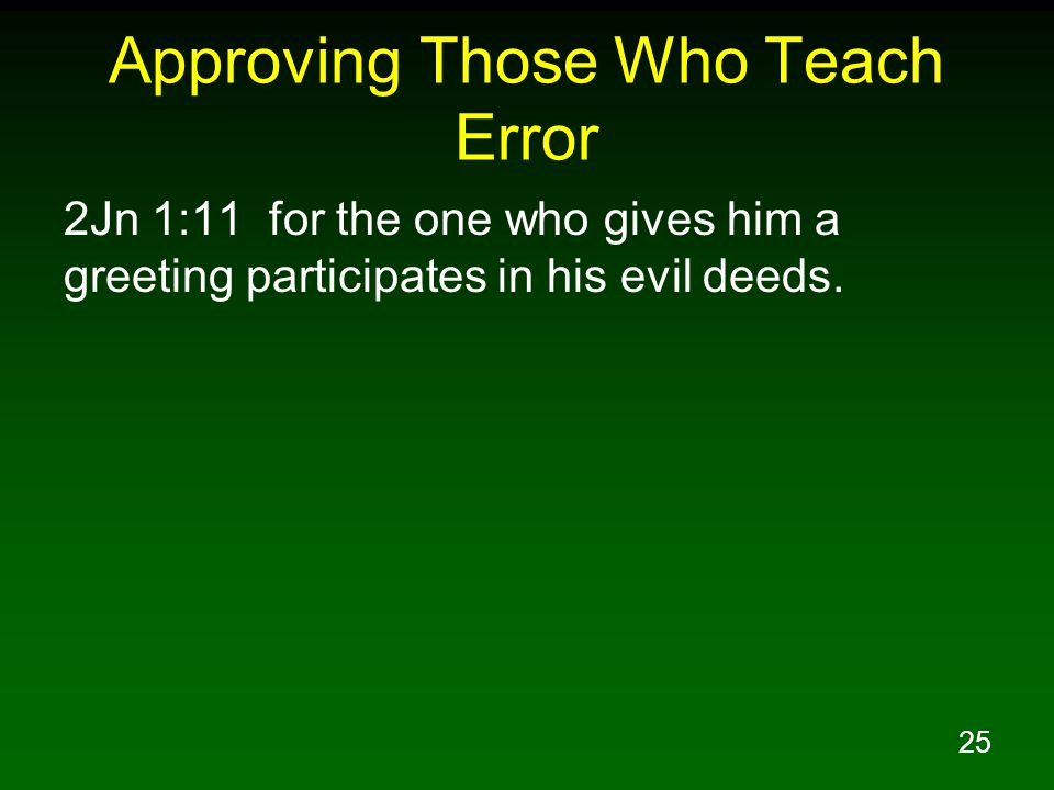 25 Approving Those Who Teach Error 2Jn 1:11 for the one who gives him a greeting participates in his evil deeds.