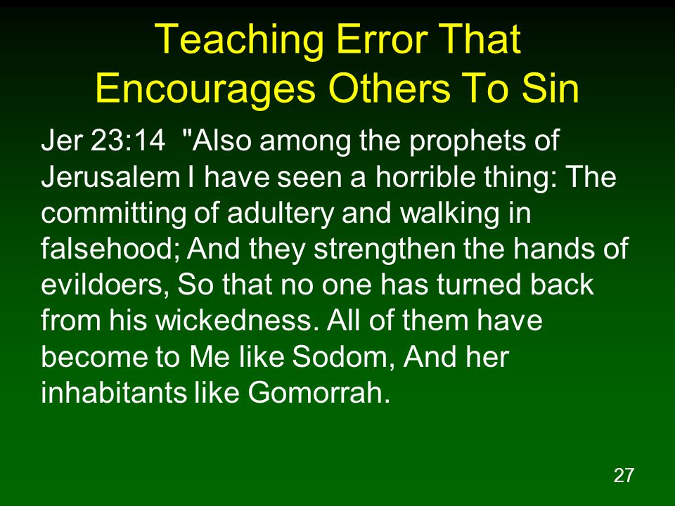27 Teaching Error That Encourages Others To Sin Jer 23:14 Also among the prophets of Jerusalem I have seen a horrible thing: The committing of adultery and walking in falsehood; And they strengthen the hands of evildoers, So that no one has turned back from his wickedness.