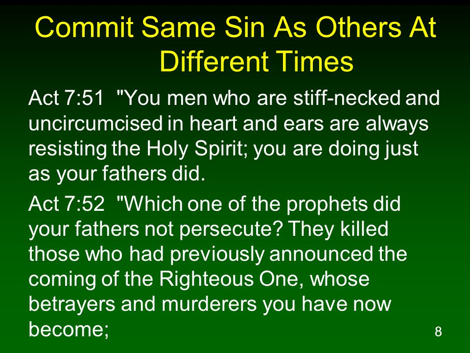 8 Commit Same Sin As Others At Different Times Act 7:51 You men who are stiff-necked and uncircumcised in heart and ears are always resisting the Holy Spirit; you are doing just as your fathers did.