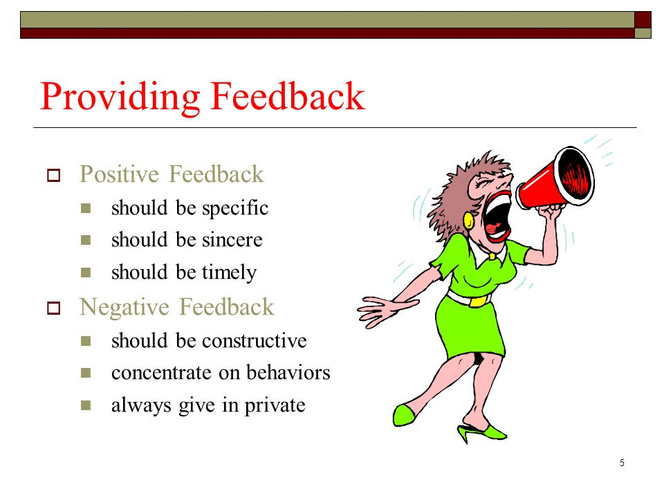 5 Providing Feedback  Positive Feedback should be specific should be sincere should be timely  Negative Feedback should be constructive concentrate on behaviors always give in private