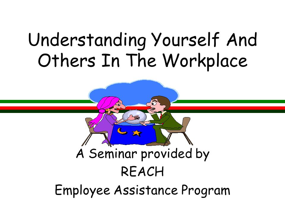 Understanding Yourself And Others In The Workplace A Seminar provided by REACH Employee Assistance Program