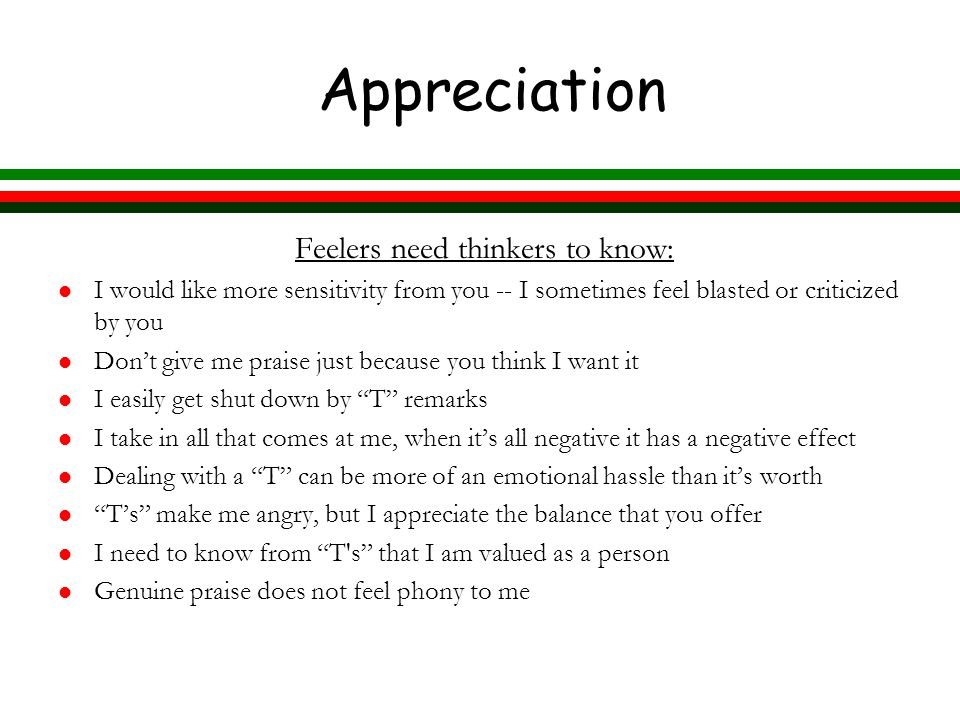 Appreciation Feelers need thinkers to know: l I would like more sensitivity from you -- I sometimes feel blasted or criticized by you l Don't give me praise just because you think I want it l I easily get shut down by T remarks l I take in all that comes at me, when it's all negative it has a negative effect l Dealing with a T can be more of an emotional hassle than it's worth l T's make me angry, but I appreciate the balance that you offer l I need to know from T s that I am valued as a person l Genuine praise does not feel phony to me