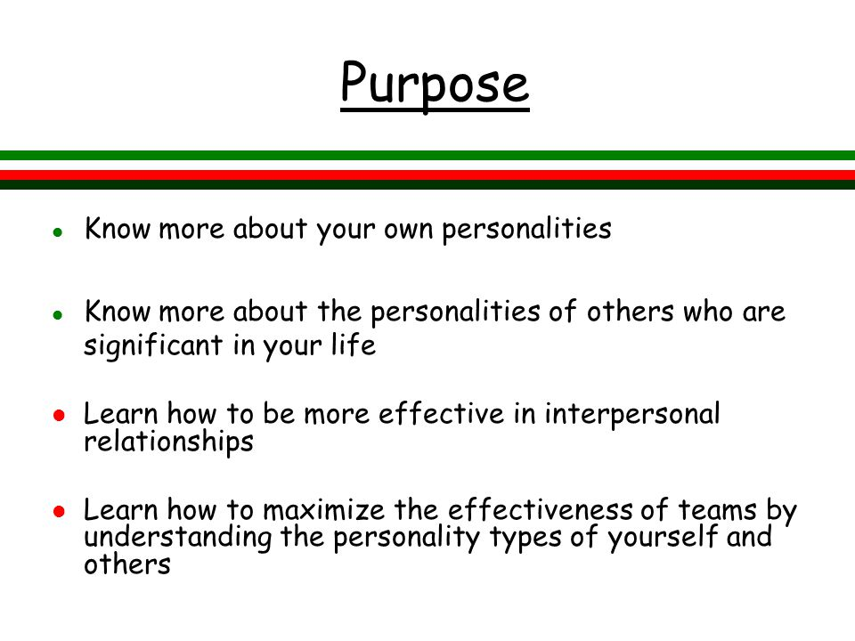Purpose l Know more about your own personalities l Know more about the personalities of others who are significant in your life l Learn how to be more effective in interpersonal relationships l Learn how to maximize the effectiveness of teams by understanding the personality types of yourself and others