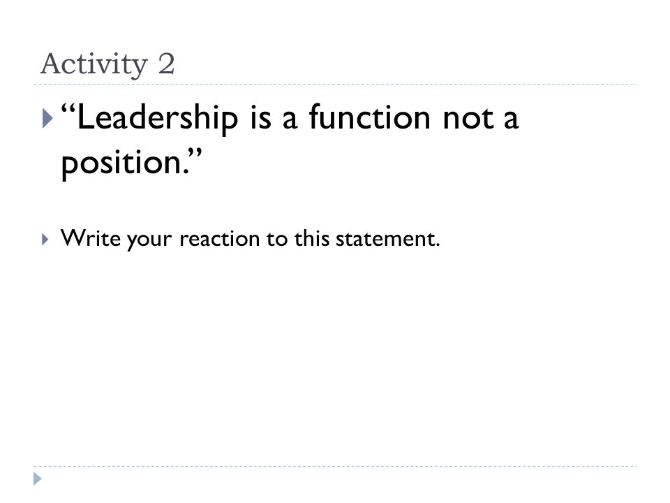 Activity 2  Leadership is a function not a position.  Write your reaction to this statement.