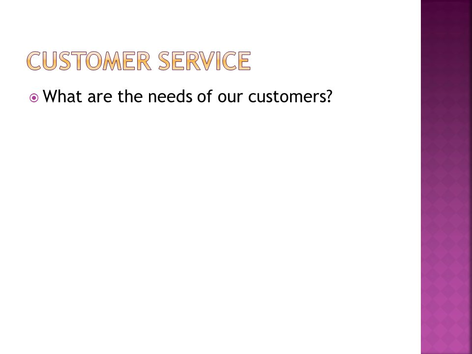 What are the needs of our customers