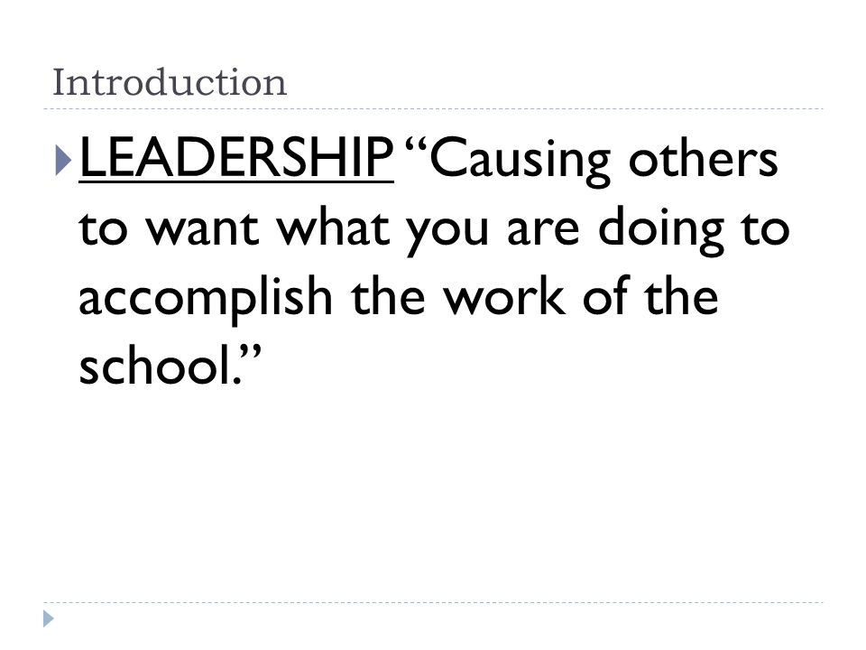 Introduction  LEADERSHIP Causing others to want what you are doing to accomplish the work of the school.