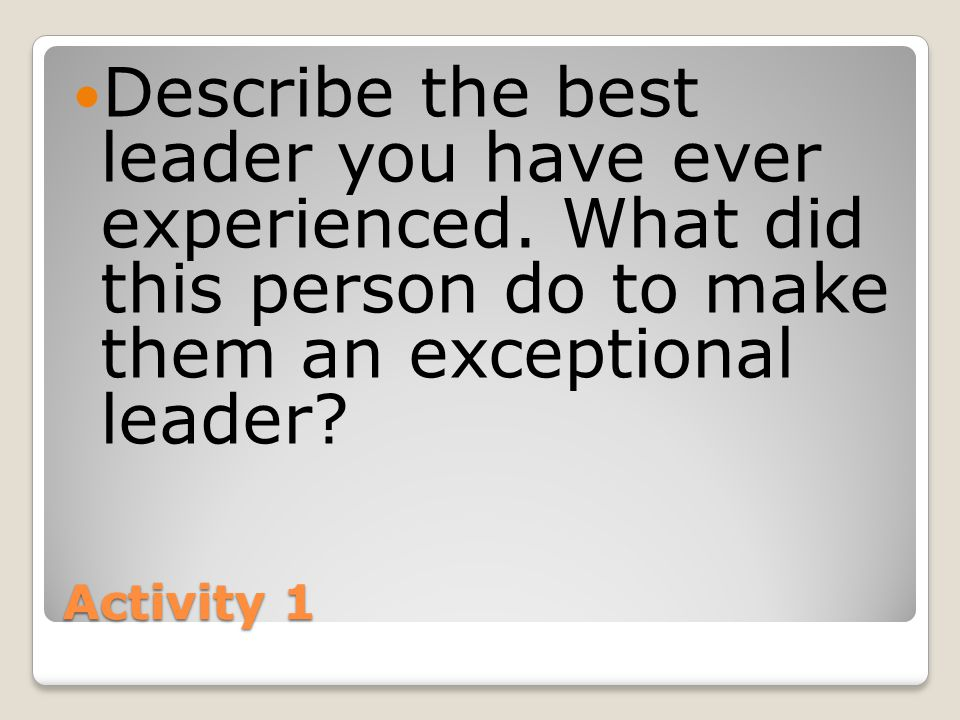 Activity 1 Describe the best leader you have ever experienced.