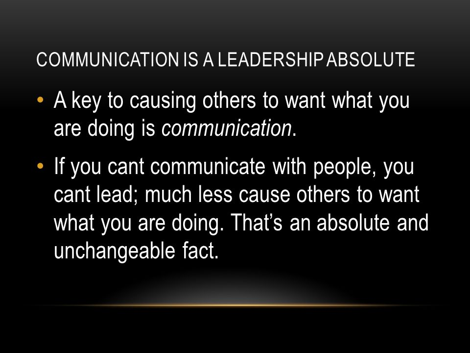 COMMUNICATION IS A LEADERSHIP ABSOLUTE A key to causing others to want what you are doing is communication.