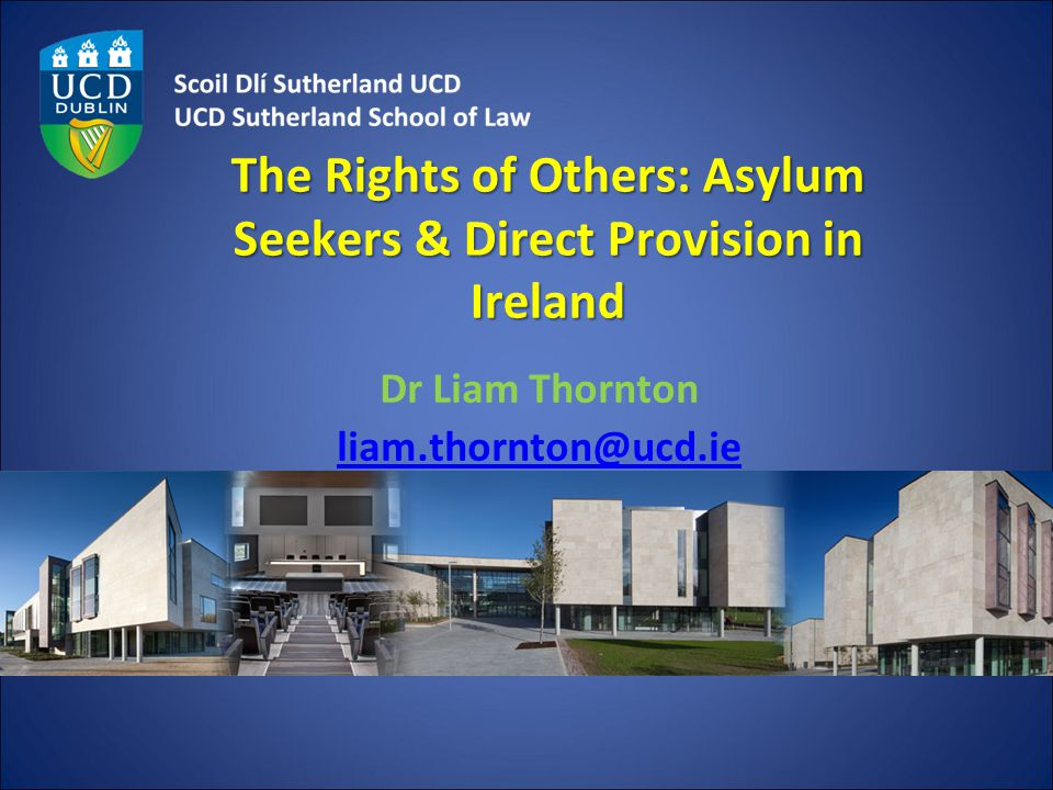 The Rights of Others: Asylum Seekers & Direct Provision in Ireland Dr Liam Thornton liam.thornton@ucd.ie