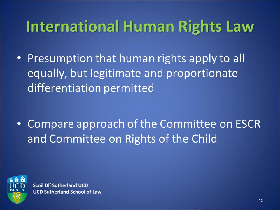 International Human Rights Law Presumption that human rights apply to all equally, but legitimate and proportionate differentiation permitted Compare