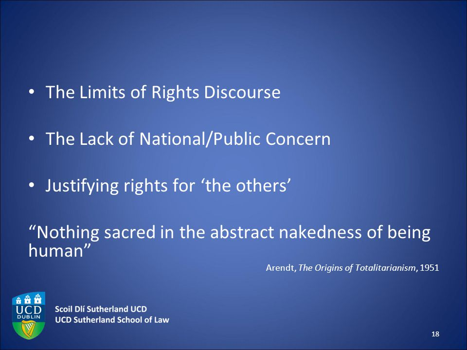 The Limits of Rights Discourse The Lack of National/Public Concern Justifying rights for 'the others' Nothing sacred in the abstract nakedness of being human Arendt, The Origins of Totalitarianism, 1951 18