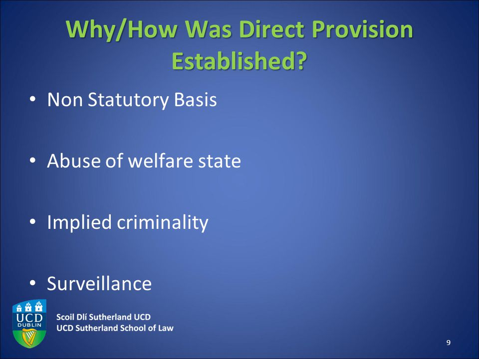 Why/How Was Direct Provision Established? Non Statutory Basis Abuse of welfare state Implied criminality Surveillance 9