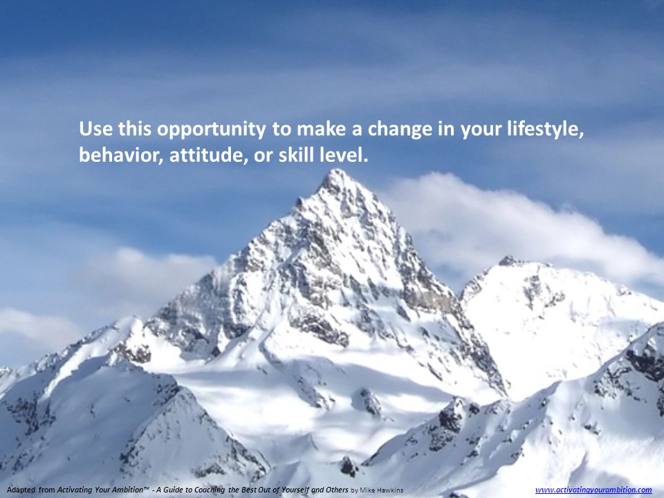 Adapted from Activating Your Ambition™ - A Guide to Coaching the Best Out of Yourself and Others by Mike Hawkins www.activatingyourambition.com www.activatingyourambition.com Use this opportunity to make a change in your lifestyle, behavior, attitude, or skill level.