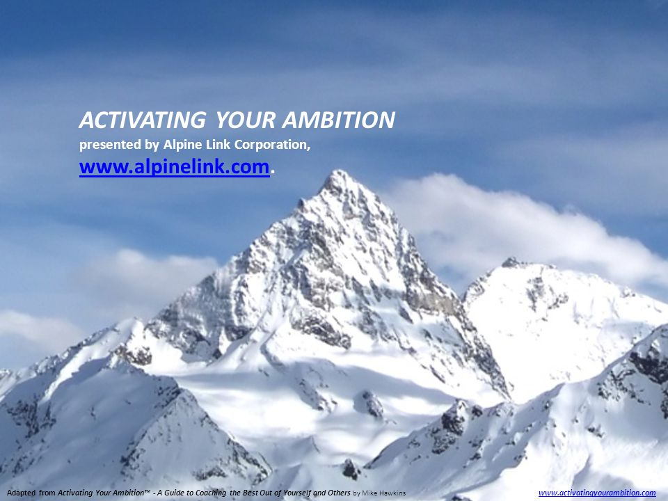 Adapted from Activating Your Ambition™ - A Guide to Coaching the Best Out of Yourself and Others by Mike Hawkins www.activatingyourambition.com www.activatingyourambition.com ACTIVATING YOUR AMBITION presented by Alpine Link Corporation, www.alpinelink.comwww.alpinelink.com.