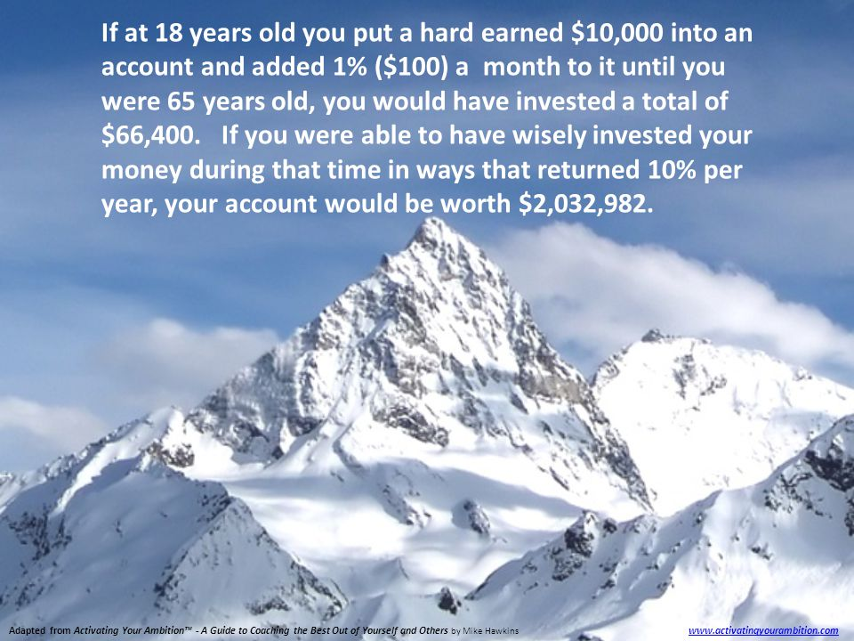 Adapted from Activating Your Ambition™ - A Guide to Coaching the Best Out of Yourself and Others by Mike Hawkins www.activatingyourambition.com www.activatingyourambition.com If at 18 years old you put a hard earned $10,000 into an account and added 1% ($100) a month to it until you were 65 years old, you would have invested a total of $66,400.