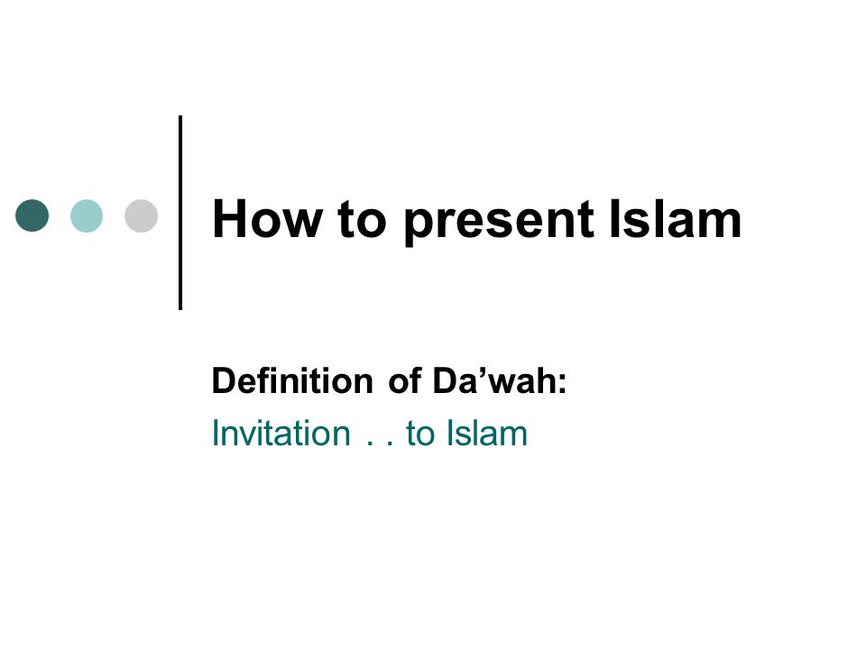 How to present Islam Definition of Da'wah: Invitation.. to Islam