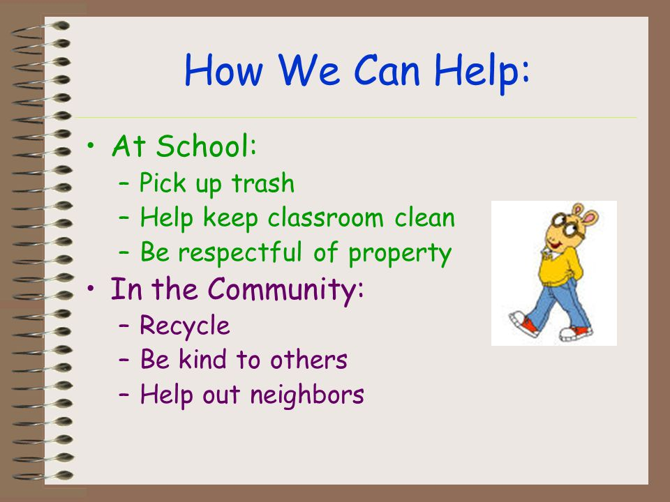How We Can Help: At School: –Pick up trash –Help keep classroom clean –Be respectful of property In the Community: –Recycle –Be kind to others –Help out neighbors