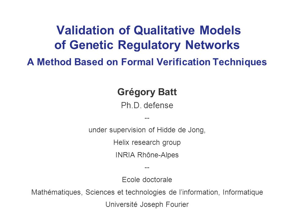 Validation of Qualitative Models of Genetic Regulatory Networks A Method Based on Formal Verification Techniques Grégory Batt Ph.D. defense -- under s