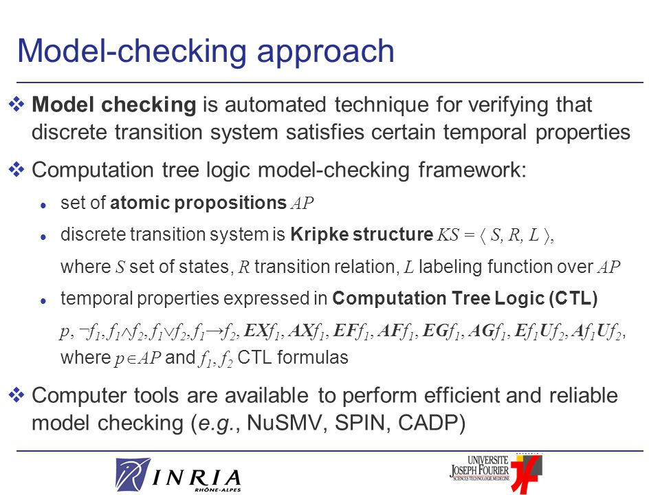 Model-checking approach vModel checking is automated technique for verifying that discrete transition system satisfies certain temporal properties vComputation tree logic model-checking framework: set of atomic propositions AP discrete transition system is Kripke structure KS =  S, R, L , where S set of states, R transition relation, L labeling function over AP l temporal properties expressed in Computation Tree Logic (CTL) p, ¬f 1, f 1  f 2, f 1  f 2, f 1 →f 2, EXf 1, AXf 1, EFf 1, AFf 1, EGf 1, AGf 1, Ef 1 Uf 2, Af 1 Uf 2, where p  AP and f 1, f 2 CTL formulas vComputer tools are available to perform efficient and reliable model checking (e.g., NuSMV, SPIN, CADP)