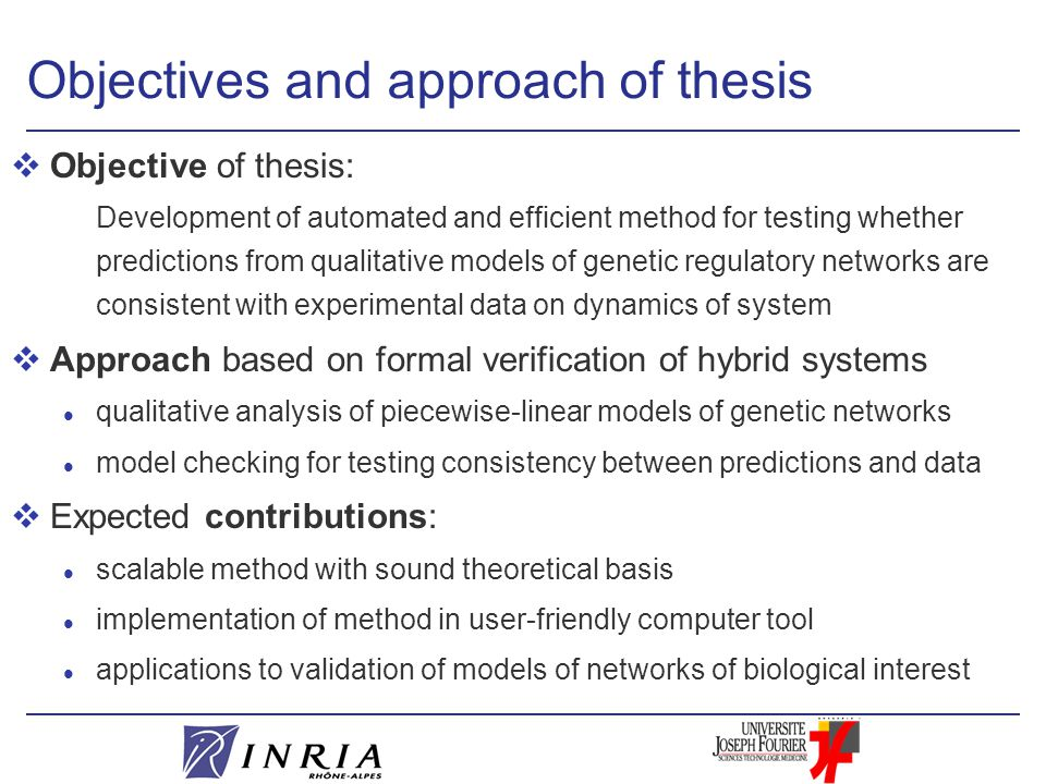 Objectives and approach of thesis vObjective of thesis: Development of automated and efficient method for testing whether predictions from qualitative models of genetic regulatory networks are consistent with experimental data on dynamics of system vApproach based on formal verification of hybrid systems l qualitative analysis of piecewise-linear models of genetic networks l model checking for testing consistency between predictions and data vExpected contributions: l scalable method with sound theoretical basis l implementation of method in user-friendly computer tool l applications to validation of models of networks of biological interest